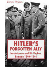Hitler's Forgotten Ally: Ion Antonescu and His Regime, Romania, 1940-44